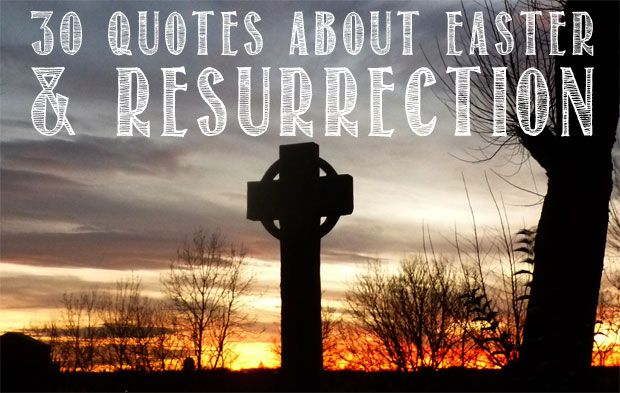 Here are 30 quotes about Easter and the resurrection to help us to think about the meaning behind the day.