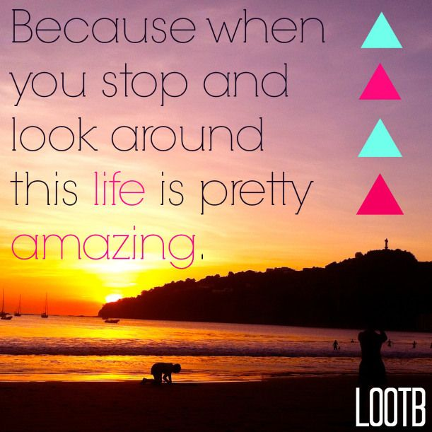Amazing Life Quotes: Weekend Wisdom: Because When You Stop And Look Around This