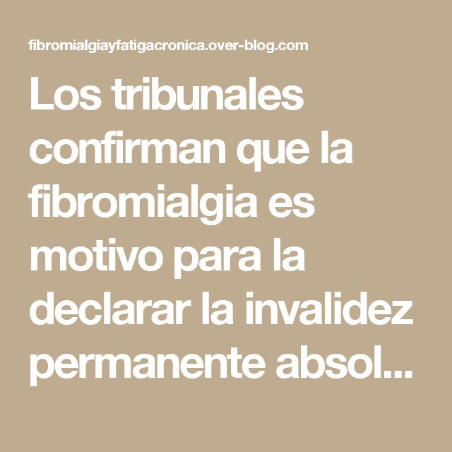 Los tribunales confirman que la fibromialgia es motivo para la declarar la invalidez permanente absoluta - Fibromialgia, Fatiga Crónica...