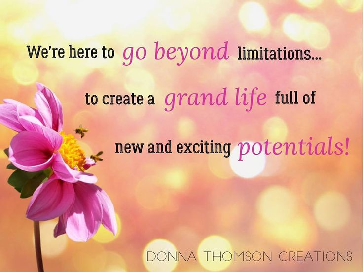 We're here to go beyond limitations...to create a grand life full of new and exciting potentials.