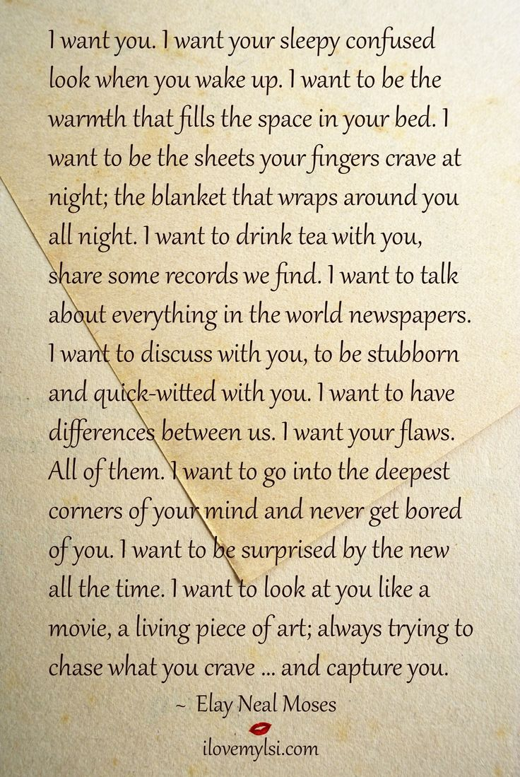 I want you. I want your sleepy confused look when you wake up. I want to be the warmth that fills the space in your bed. I want to be the sheets your fingers crave at night; the blanket that wraps around you all night. I want to drink tea with you, share some records we find. I want to talk about everything in the world newspapers...  ~ Elay Neal Moses #passionquotes #lovequotes #relationshipquotes: