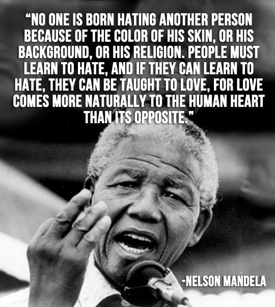 Nelson Mandela ... No one is born hating another person because of his skin, ...background, ... religion . People must learn hate, ... they can can be taught to love, for love comes more naturally to the human heart than its opposite.