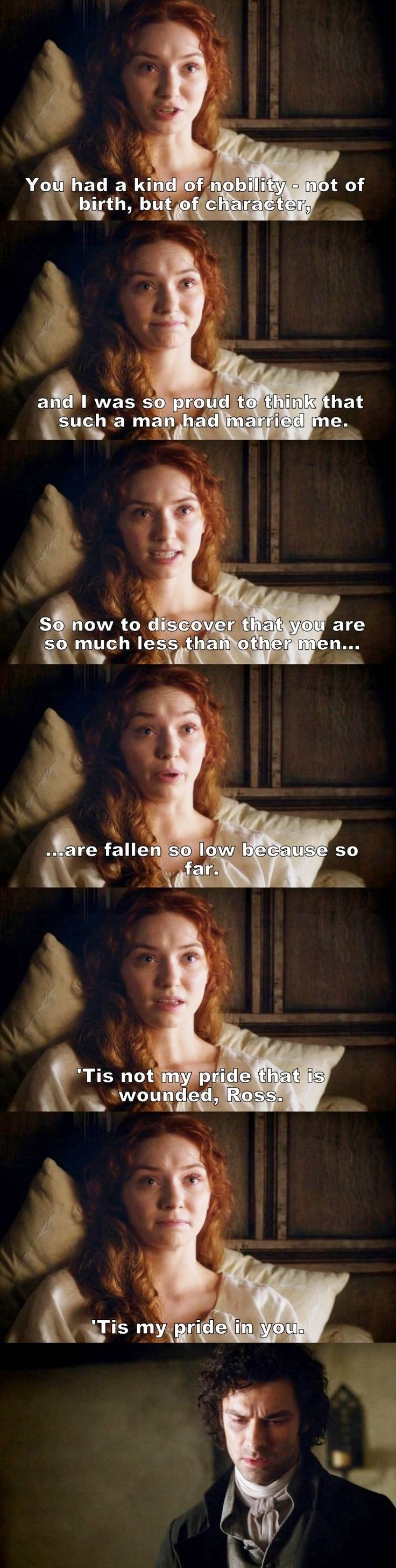 """So now to discover that you are so much less than other men are fallen so low because so far. 'Tis not my pride that is wounded, Ross. 'Tis my pride in you"" - Demelza and Ross #Poldark ((OH, SNAP!!))"