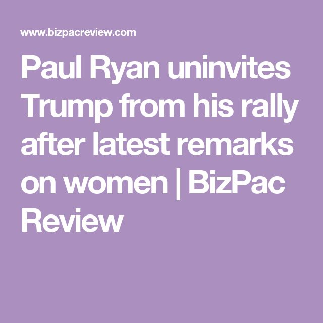 Paul Ryan uninvites Trump from his rally after latest remarks on women | BizPac Review