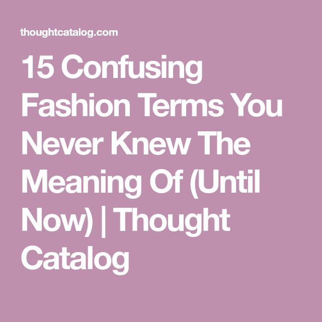 15 Confusing Fashion Terms You Never Knew The Meaning Of (Until Now) | Thought Catalog