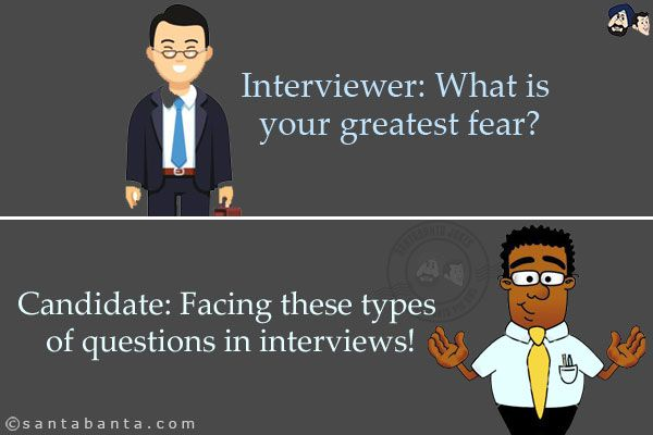 Interviewer What is your greatest fear? Candidate Facing these