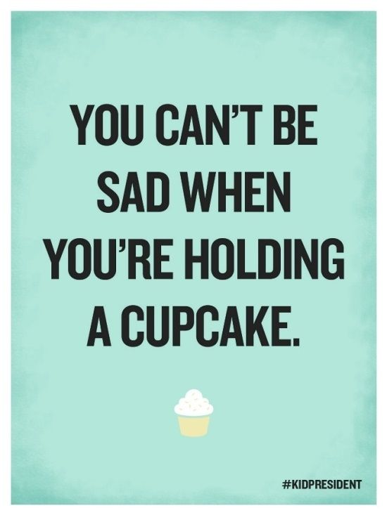 You can't be sad when you're holding a cupcake. - Kid President