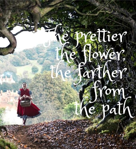 quotes from movies - disneys into the woods.  The prettier the flower the farther from the path.