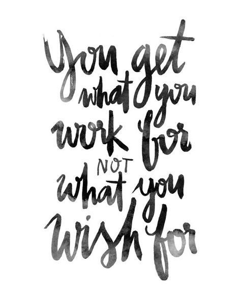you get what you work for NOT what you wish for