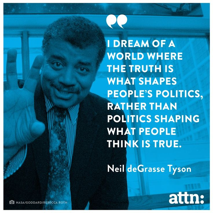 """""""I dream of a world where the truth is what shapes people's politics, rather than politics shaping what people think if true."""" -Neil deGrasse Tyson"""