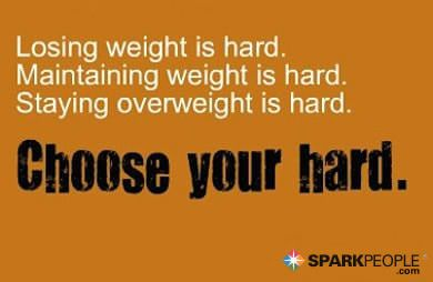 Losing weight is hard. Maintaining weight is hard. Staying overweight is hard. Choose your hard!