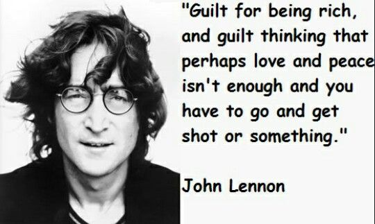Guilt for being rich and guilt thinking that perhaps love and peace isn't enough and you have to go and get shot or something - John Lennon