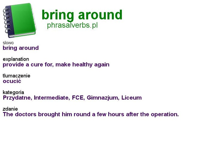 #phrasalverbs.pl, word: #bring around, explanation: provide a cure for, make healthy again, translation: ocucić