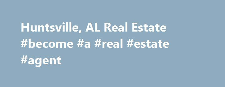 Huntsville, AL Real Estate #become #a #real #estate #agent http://cameroon.remmont.com/huntsville-al-real-estate-become-a-real-estate-agent/  #huntsville al real estate # Huntsville Real Estate Listings & Rental Properties in Alabama Looking to buy a home or rent an apartment? Whether you are looking for homes for sale, new homes, apartments finder, guides and rentals, foreclosures or apartment communities for rent, find all Huntsville real estate for sale or rent in Alabama on AL.com. When…