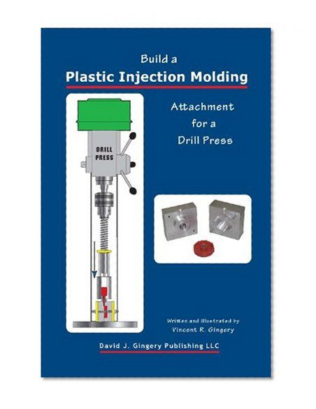 Build a Plastic Injection Molding Attachment for a Drill Press Vincent R. Gingery David J. Gingery Publishing