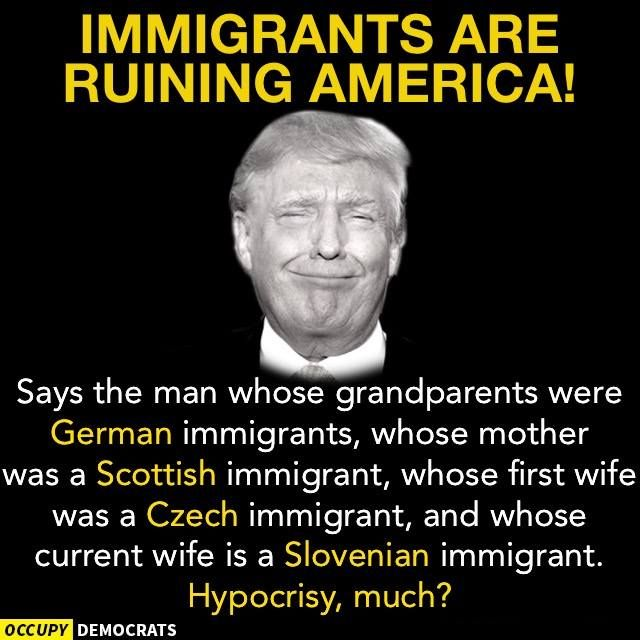 Says the man who grandparents were German immigrants, whose mother was a Scottish immigrant, whose first wife was a Czech immigrant, and who current wife is a Slovenian immigrant. Hypocrisy, much?