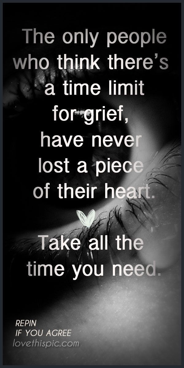 Grief doesn't know time...actual sometimes time makes it worse. You never fully recover from a loss... you just learn to exist.