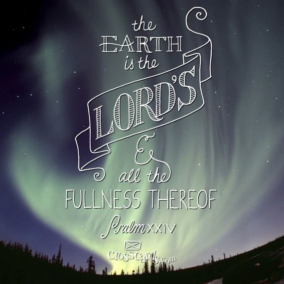 """The earth is the LORD'S, and the fulness thereof; the world, and they that dwell therein."" Psalm 24:1"