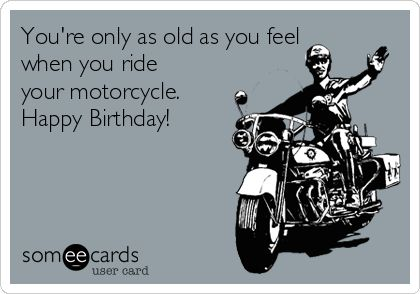 You're only as old as you feel when you ride your motorcycle. Happy Birthday!