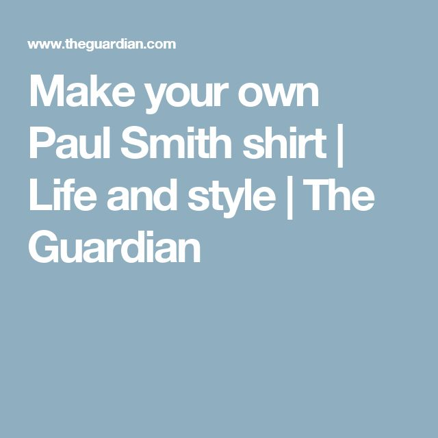 Make your own Paul Smith shirt | Life and style | The Guardian