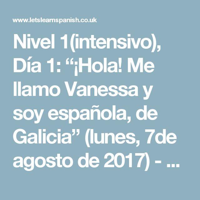 """Nivel 1(intensivo), Día 1: """"¡Hola! Me llamo Vanessa y soy española, de Galicia"""" (lunes, 7de agosto de 2017) - Vamos - Let`s Learn Spanish"""