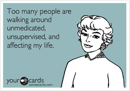 Too many people are walking around unmedicated, unsupervised, and affecting my life.
