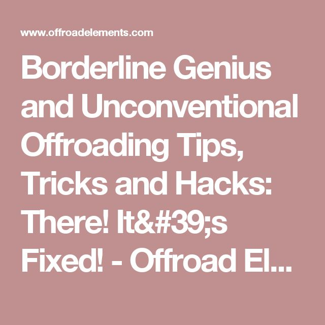 Borderline Genius and Unconventional Offroading Tips, Tricks and Hacks: There! It's Fixed! - Offroad Elements