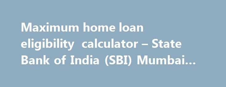 Maximum home loan eligibility calculator – State Bank of India (SBI) Mumbai #car #loans #rates http://loan-credit.nef2.com/maximum-home-loan-eligibility-calculator-state-bank-of-india-sbi-mumbai-car-loans-rates/  #housing loan eligibility calculator # State Bank of India (SBI) Maximum eligibility for State Bank of India (SBI) housing loans for new construction, purchasing a resale flat, home renovation loans, plot and land loans are now available instantly online. Check out both fixed rate…