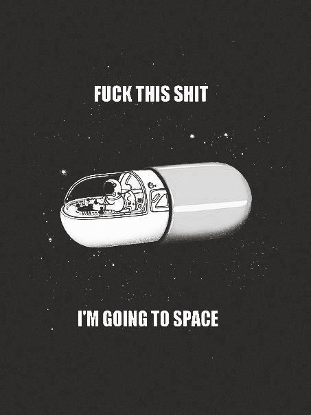 Fuck This Shit, I'm Going To Space.