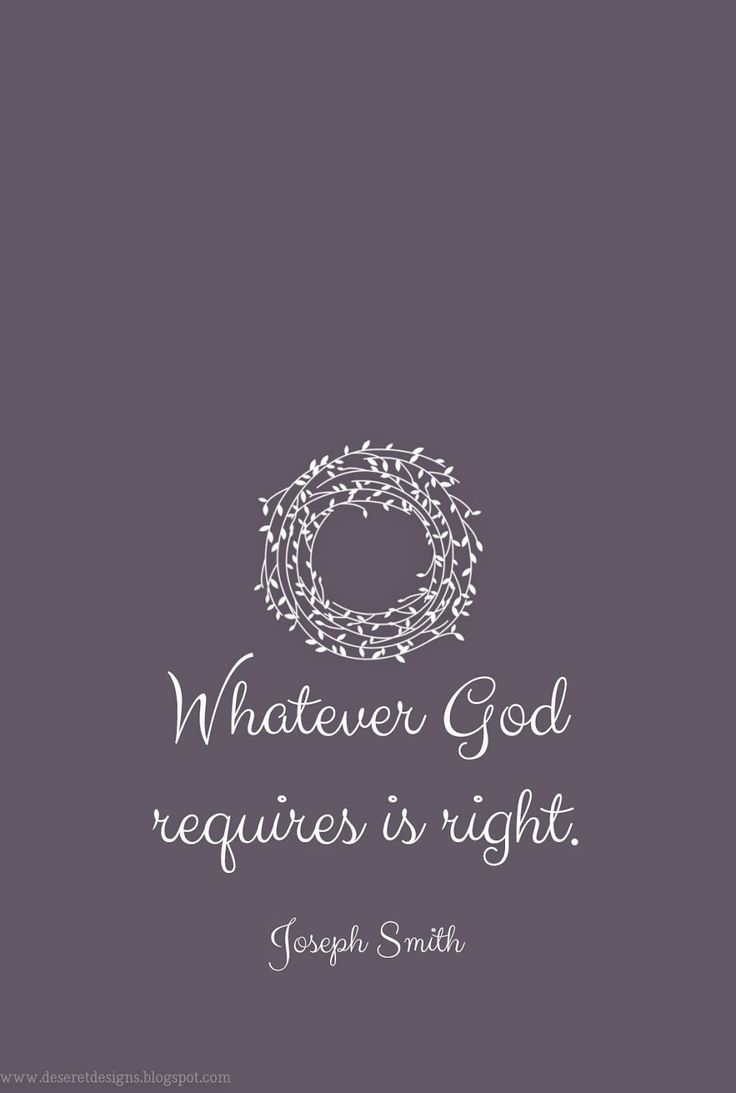 Whatever God requires is right. {Joseph Smith}