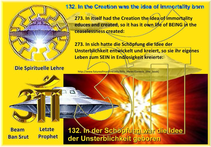 132. In the Creation was the idea of immortality born  273. In itself had the Creation the idea of immortality educes and created, so it has it own life of BEING in the ceaselessness created:  http://www.futureofmankind.info/Billy_Meier/Genesis_(the_book) https://shop.figu.org/b%C3%BCcher/ur-ur-ur-ur-ur-ur-ur-ursprung-aller-existenz https://creationaltruth.org/Library/FIGU-Books/Ur-Ur-Ur-Ur-Ur-Ur-Ur-Wellspring-of-all-Existence