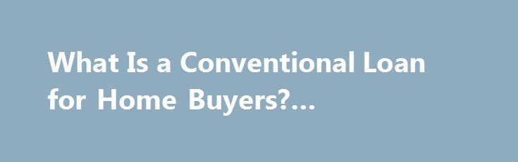 What Is a Conventional Loan for Home Buyers? #mortgage #calc http://mortgage.remmont.com/what-is-a-conventional-loan-for-home-buyers-mortgage-calc/  #conventional mortgage rates # What Is a Conventional Loan? Updated June 05, 2016 I advise first-time home buyers to meet with a mortgage broker before deciding on a loan because mortgage brokers carry a vast array of products, including the tired and boring old conventional loans. A bank can make a conventional loan, too, but generally a bank s…
