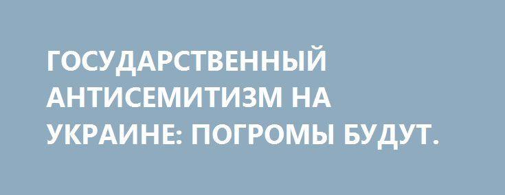 ГОСУДАРСТВЕННЫЙ АНТИСЕМИТИЗМ НА УКРАИНЕ: ПОГРОМЫ БУДУТ. http://rusdozor.ru/2017/01/16/gosudarstvennyj-antisemitizm-na-ukraine-pogromy-budut/  «Шароварный Рейх» окончательно встал на тропу государственной русофобии и антисемитизма. Эта дорожка приведёт его к гибели под бомбами союзников…  «Патриоты» Украины на официально разрешённом митинге в вегетарианском 2013 году… Расхожая мудрость права: нельзя быть беременной наполовину. Это же касается ...