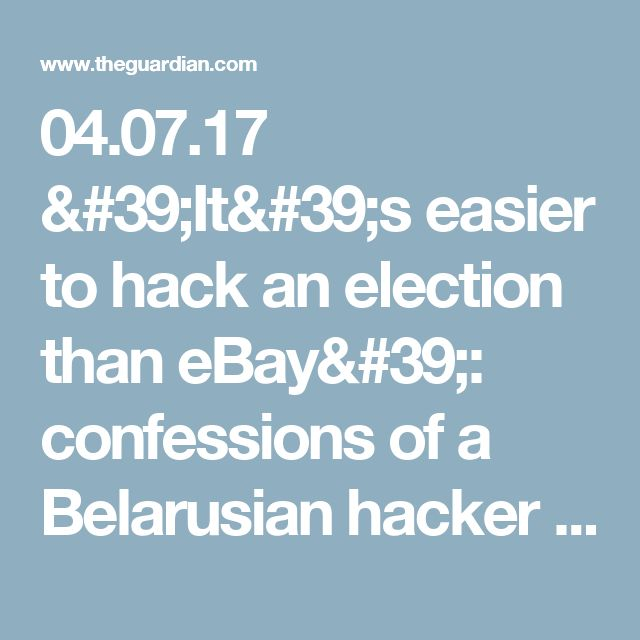 04.07.17  'It's easier to hack an election than eBay': confessions of a Belarusian hacker | World news | The Guardian