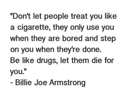 """Don't let people treat you like a cigarette, they only use you when they are bored and step on you when they're done. Be like drugs, let them die for you."" -Billie Joe Armstron"