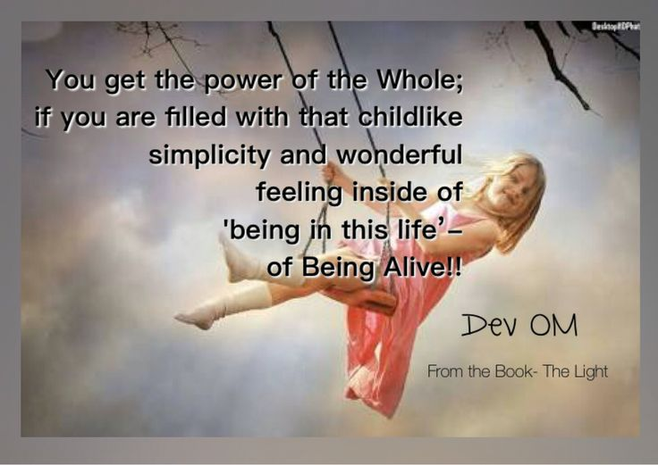 You get the power of the Whole; if you are filled with that childlike simplicity and wonderful feeling inside of 'being in this life' - of Being Alive. Dev OM From the Book- The Light - A Complete Guidebook for Spiritual Journey