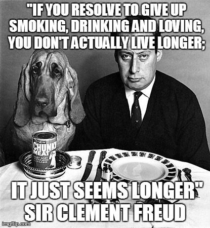 If you resolve to give up smoking, drinking and loving, you don't actually live longer; It just seems longer. ~Sir Clement Freud