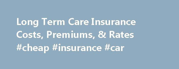 Long Term Care Insurance Costs, Premiums, & Rates #cheap #insurance #car http://insurances.remmont.com/long-term-care-insurance-costs-premiums-rates-cheap-insurance-car/  #term insurance rates # Long Term Care Insurance Costs, Premiums, Rates When thinking about long term care there are two different types of costs to consider. The first is the actual cost of long term care, and the second is the cost (or premium) to pay for long term care insurance. In the United StatesRead MoreThe post…
