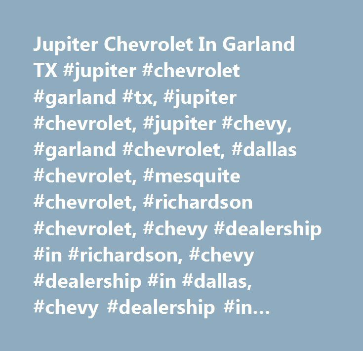Jupiter Chevrolet In Garland TX #jupiter #chevrolet #garland #tx, #jupiter #chevrolet, #jupiter #chevy, #garland #chevrolet, #dallas #chevrolet, #mesquite #chevrolet, #richardson #chevrolet, #chevy #dealership #in #richardson, #chevy #dealership #in #dallas, #chevy #dealership #in #plano, #chevy #dealer #in #richardson, #chevy #dealer #in #plano, #chevy #dealer #in #dallas, #chevy #dealer #in #garland, #chevrolet, #chevy #dealership, #chevy #dealership #dallas, #chevrolet #dealership #dallas…