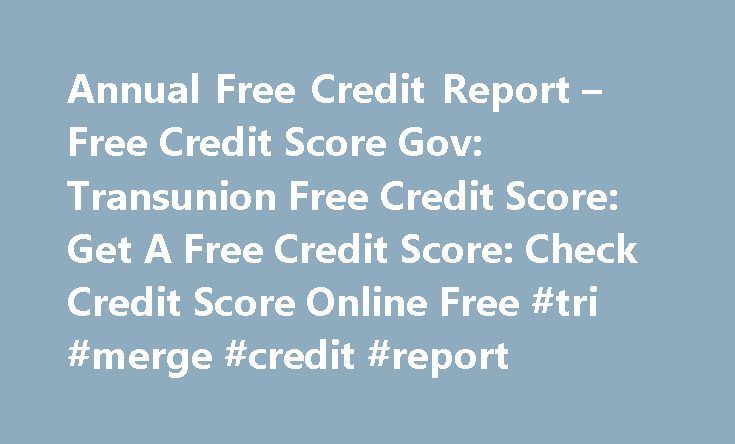 Annual Free Credit Report – Free Credit Score Gov: Transunion Free Credit Score: Get A Free Credit Score: Check Credit Score Online Free #tri #merge #credit #report http://credit.remmont.com/annual-free-credit-report-free-credit-score-gov-transunion-free-