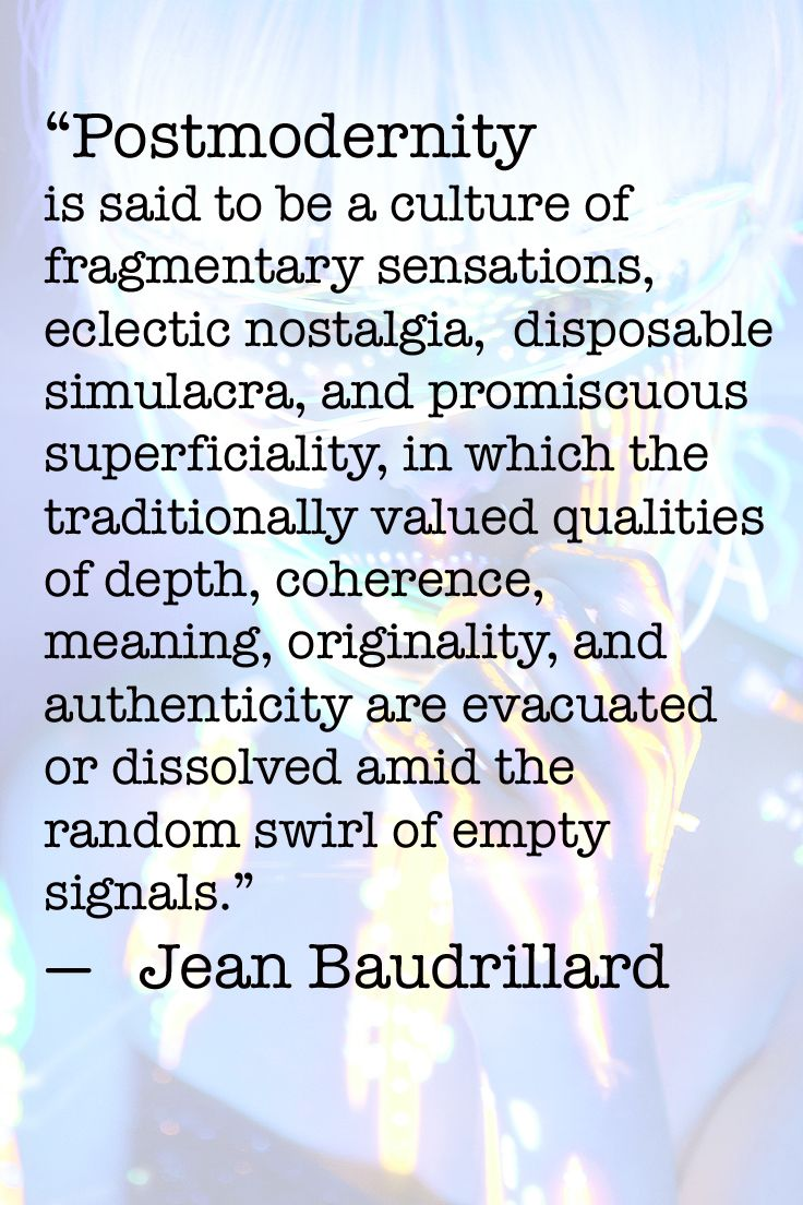 Baudrillard. these things can be good but obscure other needs and hopes of human existence if they rule alone. we need a post-postmodernism ( or just stop all that nonsense and start living) :) you can be serious and goofy, integrated and fragmented, slow and fast, deep and shallow  at the same time.But a lot of our modern and media habits are more fragmented, irratic,  and lacks time for contemplation and reflection, a real life experience, go out and be surprised, dreamy, feel the grass…