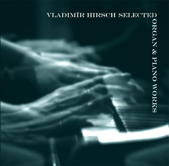 Vladimír Hirsch - 'Selected Organ & Piano Works'