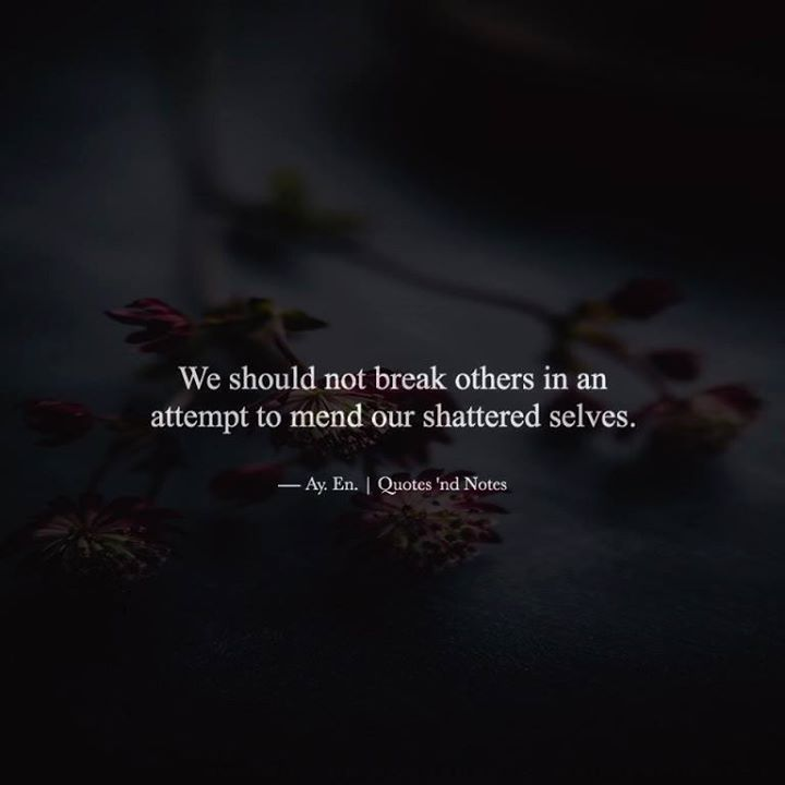 We should not break others in an attempt to mend our shattered selves.  Ay. En. Writes via (http://ift.tt/2aDbWBI)