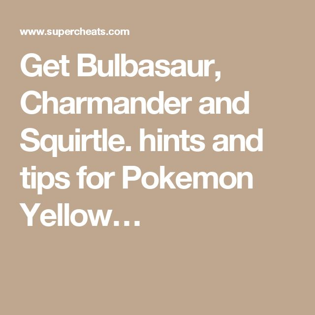 Get Bulbasaur, Charmander and Squirtle. hints and tips for Pokemon Yellow…
