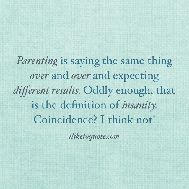 Parenting is saying the same thing over and over and expecting different results. #parenting #funny #quotes