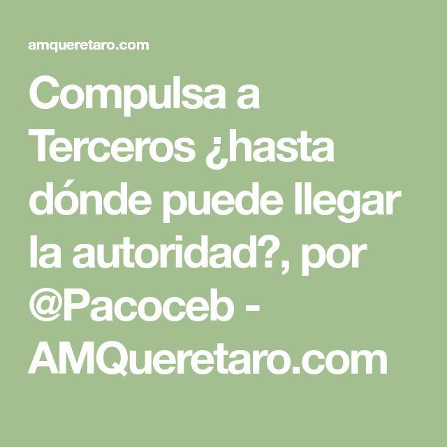 Compulsa a Terceros ¿hasta dónde puede llegar la autoridad?, por @Pacoceb - AMQueretaro.com