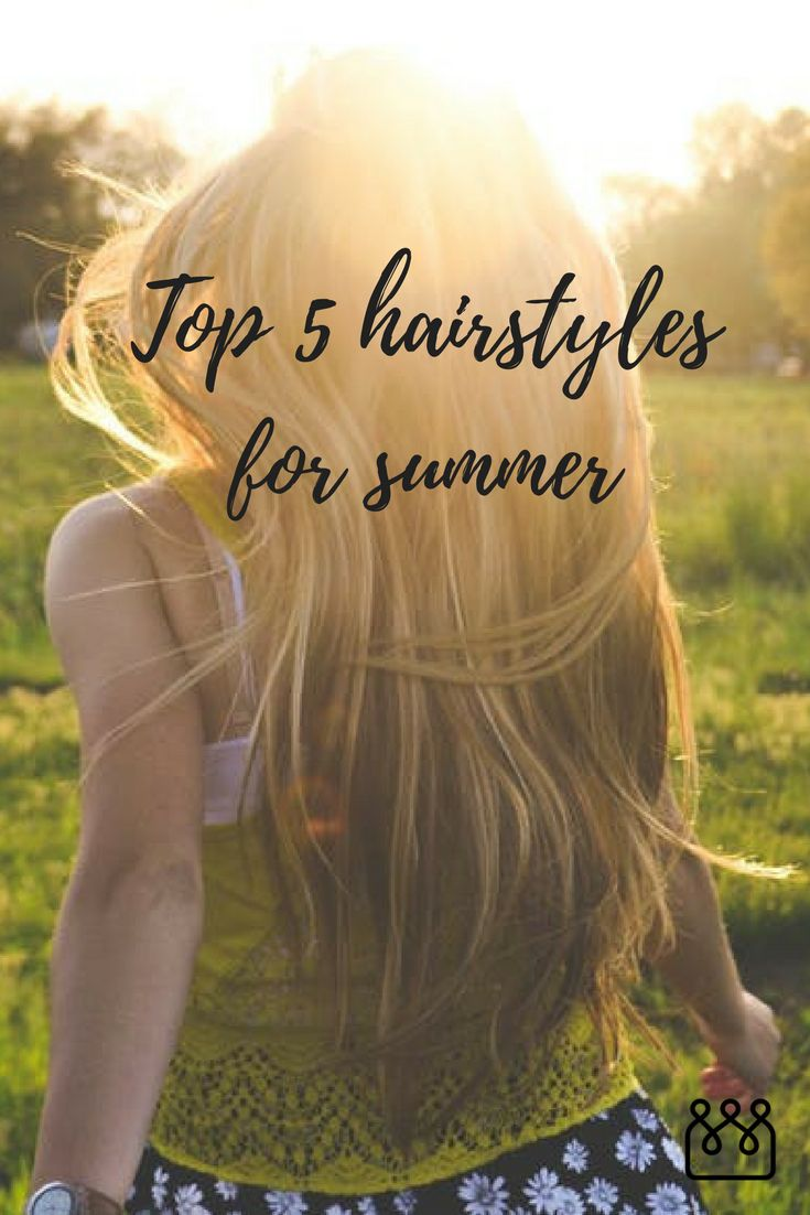 Top 5 hairstyles for summer: We're talking minimal styling, minimal heat, and minimal damage to your hair, which is every busy, on-the-go girl's dream.