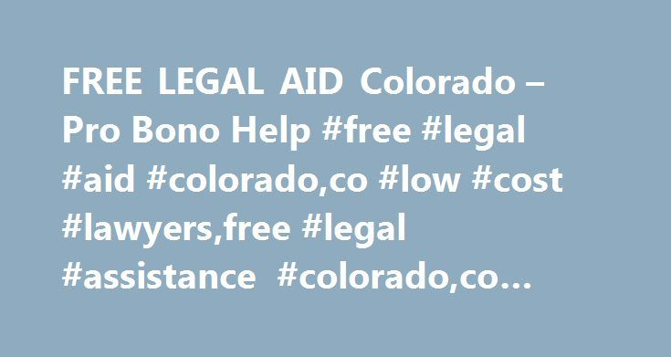 FREE LEGAL AID Colorado – Pro Bono Help #free #legal #aid #colorado,co #low #cost #lawyers,free #legal #assistance #colorado,co #attorneys http://hong-kong.remmont.com/free-legal-aid-colorado-pro-bono-help-free-legal-aid-coloradoco-low-cost-lawyersfree-legal-assistance-coloradoco-attorneys/  # Colorado free legal aid programs focus on increasing benefits for children, the poor, and other disadvantaged communities. Must meet federal poverty guidelines to get free legal assistance in cases…