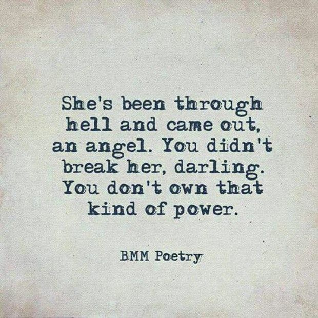 """""""She's been through hell and came out, an angel. You didn't break her, darling. You don't own that kind of power."""" — BMM Poetry"""