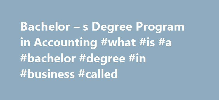 Bachelor – s Degree Program in Accounting #what #is #a #bachelor #degree #in #business #called http://nebraska.remmont.com/bachelor-s-degree-program-in-accounting-what-is-a-bachelor-degree-in-business-called/  # Bachelor's in Accounting Degree Program If you're looking for the opportunity to play an important role in some of today's most dynamic industries, a bachelor's degree in accounting could help you do just that. From the private sector, to government institutions, to not-for-profit…